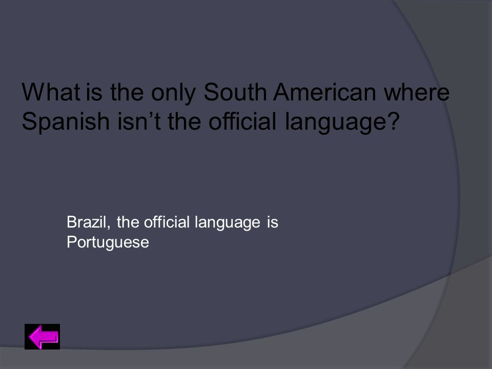 What is the only South American where Spanish isn't the official language? Brazil, the official language is Portuguese