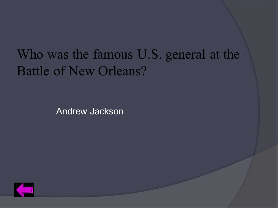 Who was the famous U.S. general at the Battle of New Orleans? Andrew Jackson