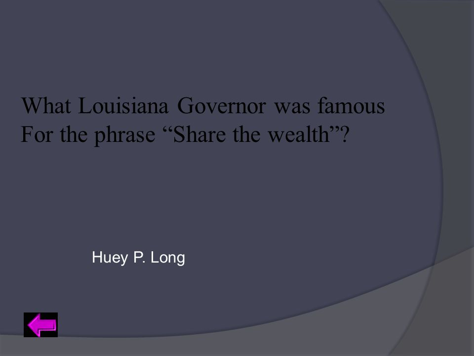 "What Louisiana Governor was famous For the phrase ""Share the wealth""? Huey P. Long"