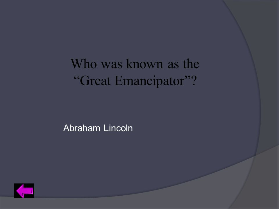 "Who was known as the ""Great Emancipator""? Abraham Lincoln"