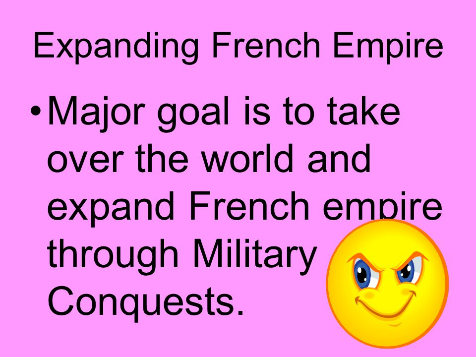 Expanding French Empire Major goal is to take over the world and expand French empire through Military Conquests.