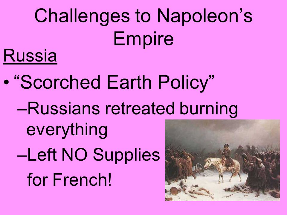Challenges to Napoleon's Empire Russia Scorched Earth Policy –Russians retreated burning everything –Left NO Supplies for French!