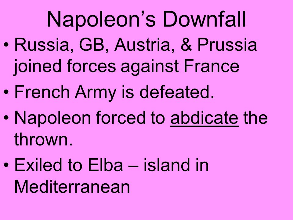 Napoleon's Downfall Russia, GB, Austria, & Prussia joined forces against France French Army is defeated.