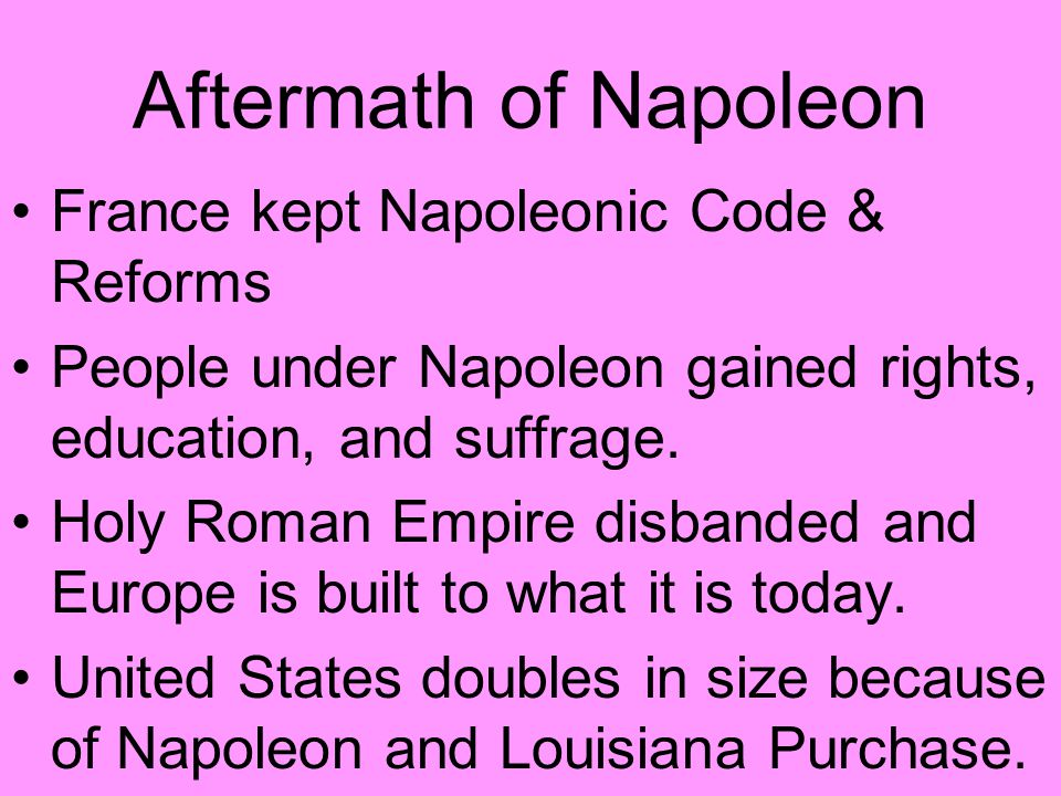 Aftermath of Napoleon France kept Napoleonic Code & Reforms People under Napoleon gained rights, education, and suffrage.