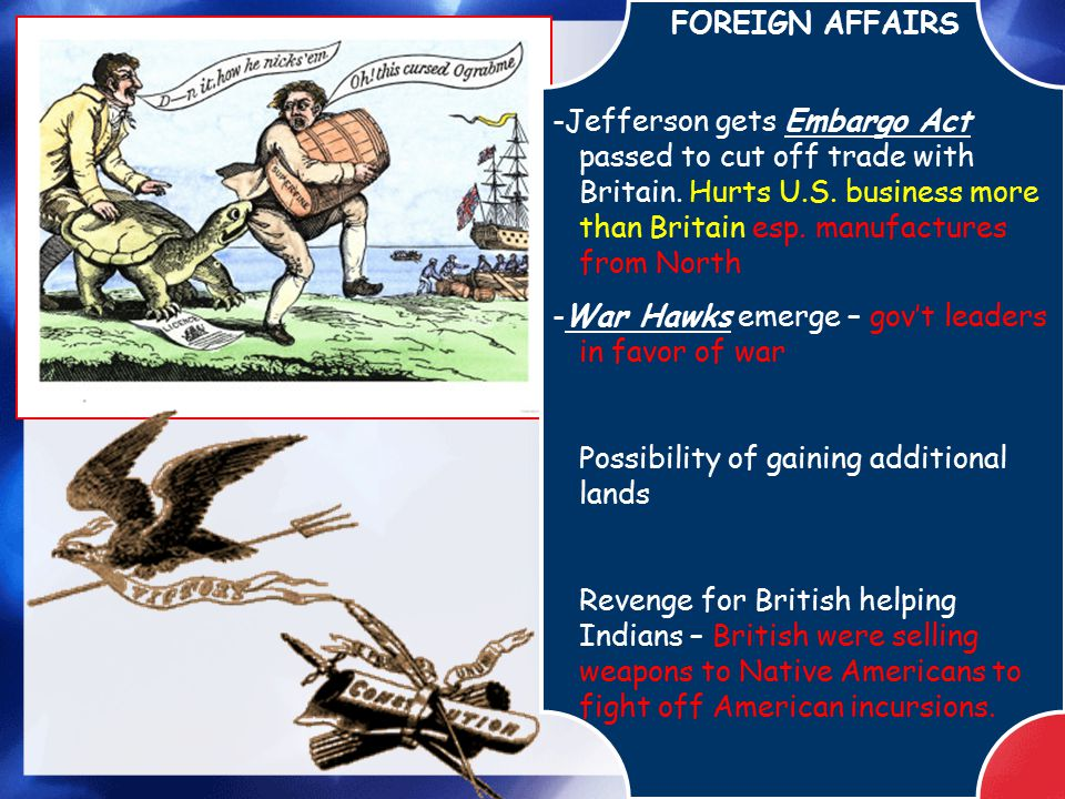 FOREIGN AFFAIRS -Jefferson gets Embargo Act passed to cut off trade with Britain. Hurts U.S. business more than Britain esp. manufactures from North -
