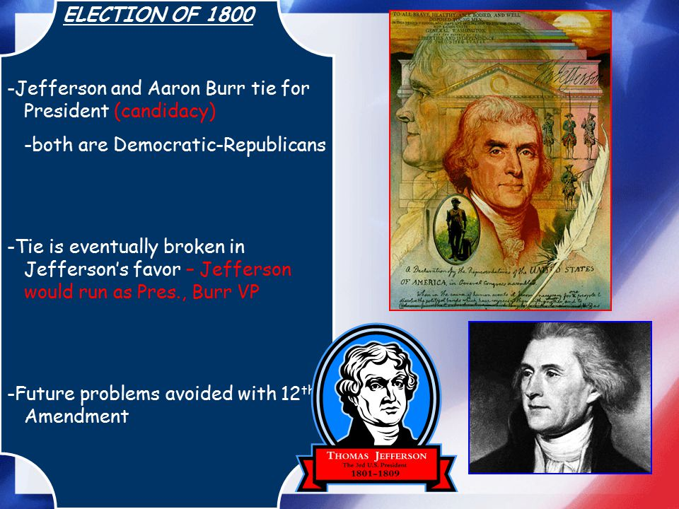 ELECTION OF 1800 -Jefferson and Aaron Burr tie for President (candidacy) -both are Democratic-Republicans -Tie is eventually broken in Jefferson's fav