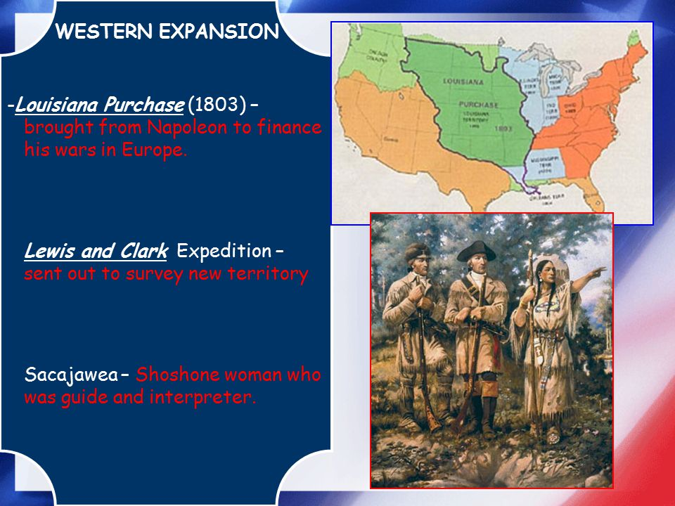 WESTERN EXPANSION -Louisiana Purchase (1803) – brought from Napoleon to finance his wars in Europe. Lewis and Clark Expedition – sent out to survey ne