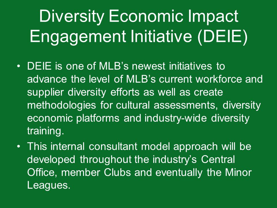 Diversity Economic Impact Engagement Initiative (DEIE) DEIE is one of MLB's newest initiatives to advance the level of MLB's current workforce and supplier diversity efforts as well as create methodologies for cultural assessments, diversity economic platforms and industry-wide diversity training.