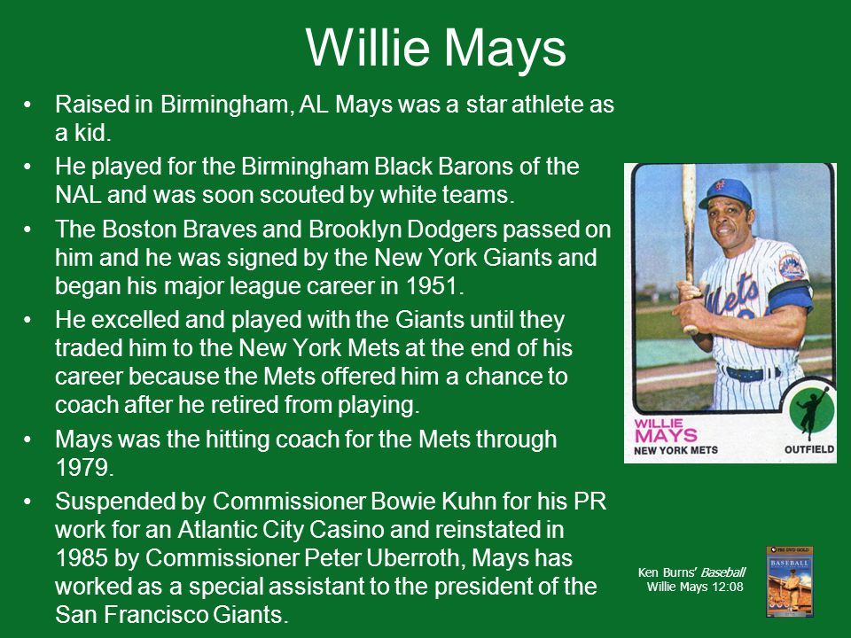 Willie Mays Raised in Birmingham, AL Mays was a star athlete as a kid. He played for the Birmingham Black Barons of the NAL and was soon scouted by wh