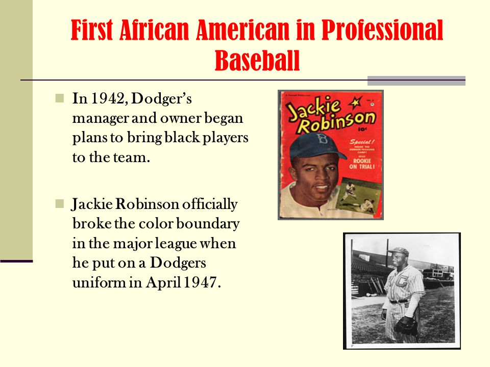 First African American in Professional Baseball In 1942, Dodger's manager and owner began plans to bring black players to the team.