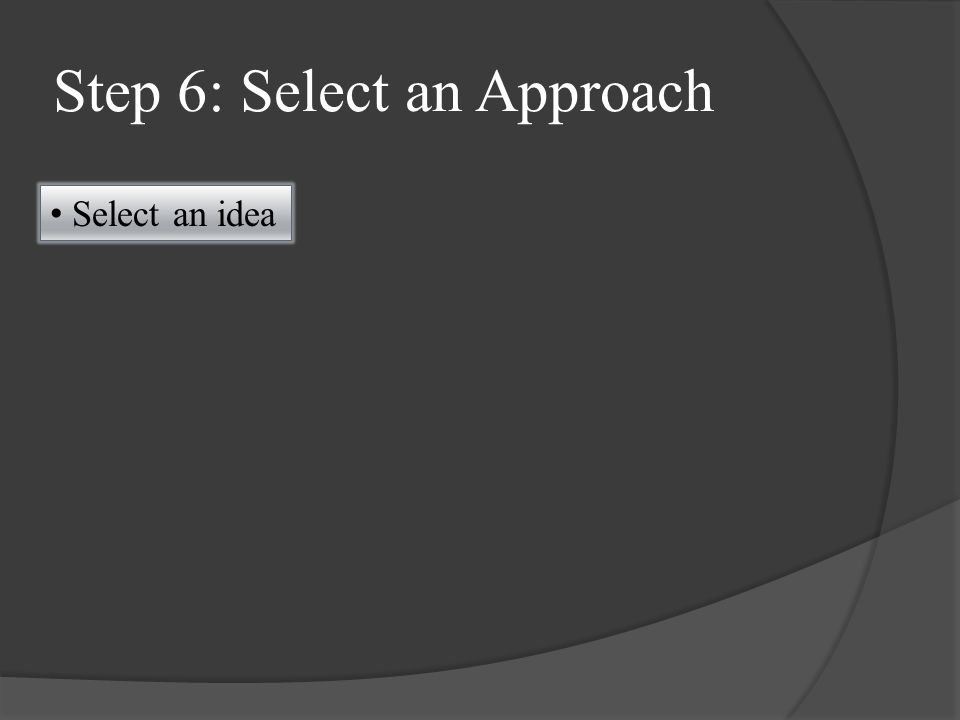 Step 6: Select an Approach Select an idea