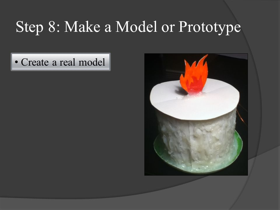 Step 8: Make a Model or Prototype Create a real model