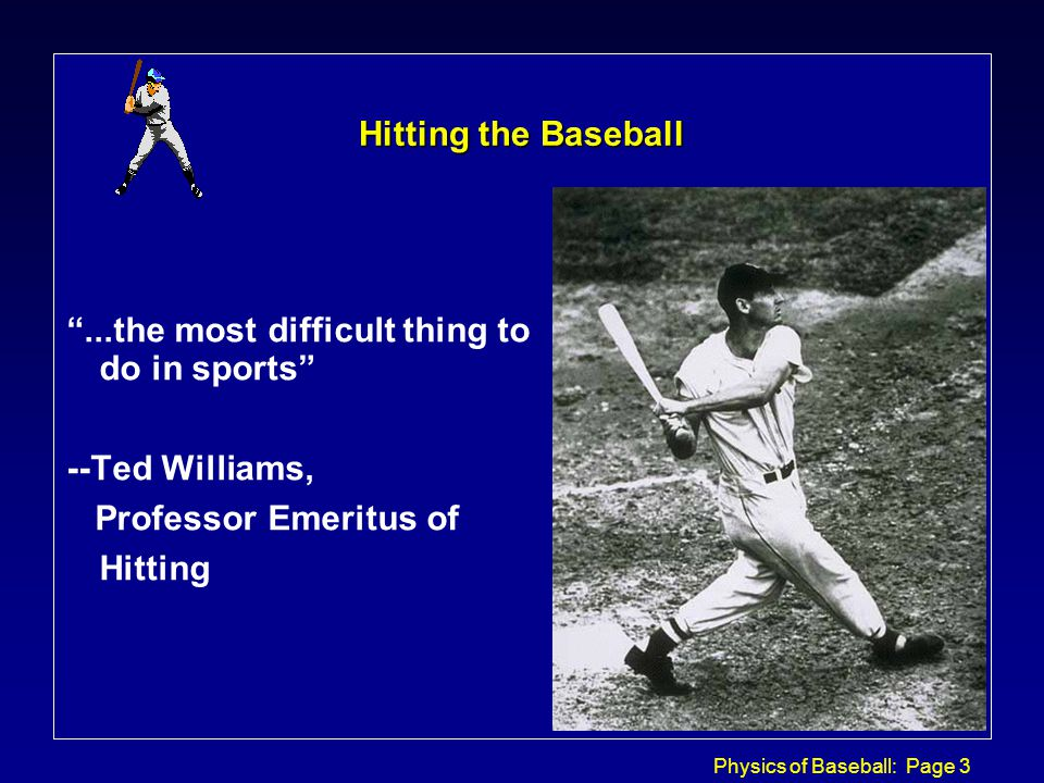 Physics of Baseball: Page 3 Hitting the Baseball ...the most difficult thing to do in sports --Ted Williams, Professor Emeritus of Hitting