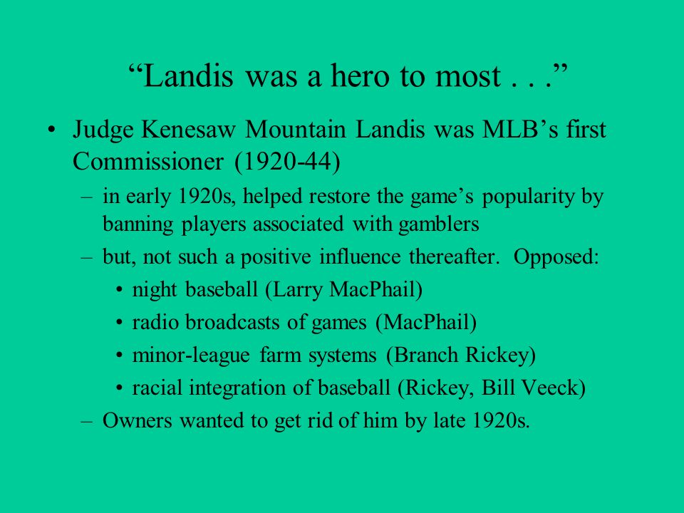 Landis was a hero to most... Judge Kenesaw Mountain Landis was MLB's first Commissioner (1920-44) –in early 1920s, helped restore the game's popularity by banning players associated with gamblers –but, not such a positive influence thereafter.