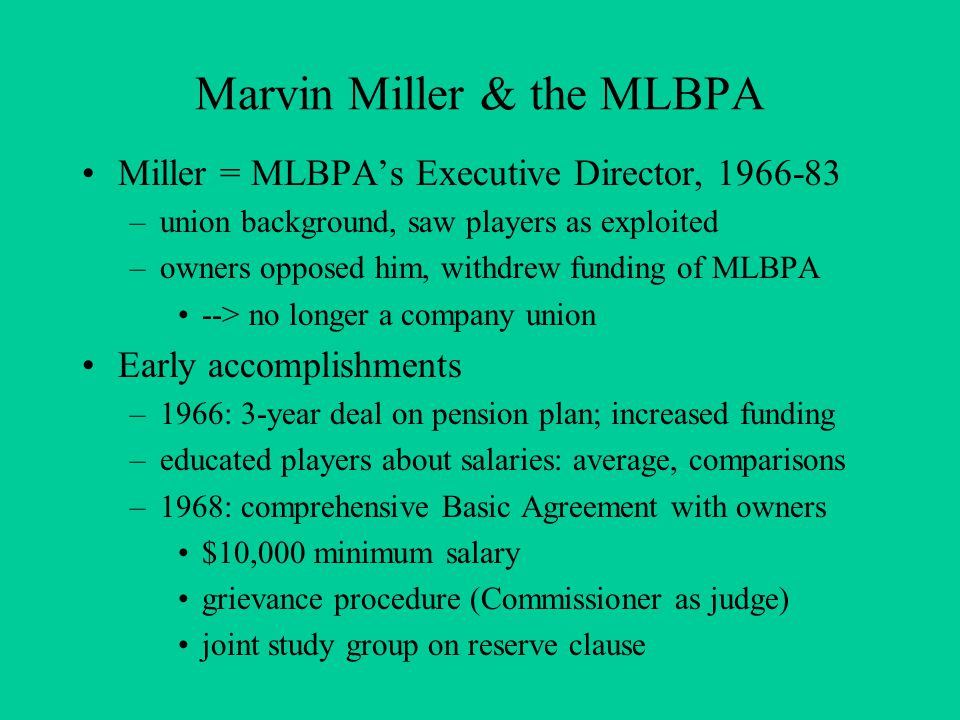 Marvin Miller & the MLBPA Miller = MLBPA's Executive Director, 1966-83 –union background, saw players as exploited –owners opposed him, withdrew funding of MLBPA --> no longer a company union Early accomplishments –1966: 3-year deal on pension plan; increased funding –educated players about salaries: average, comparisons –1968: comprehensive Basic Agreement with owners $10,000 minimum salary grievance procedure (Commissioner as judge) joint study group on reserve clause