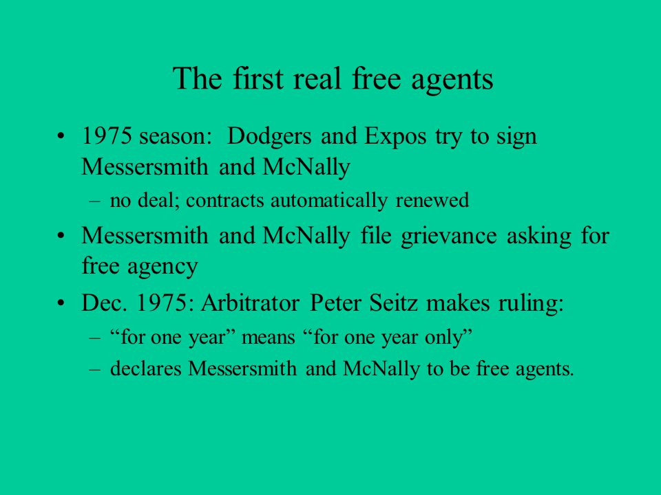 The first real free agents 1975 season: Dodgers and Expos try to sign Messersmith and McNally –no deal; contracts automatically renewed Messersmith and McNally file grievance asking for free agency Dec.