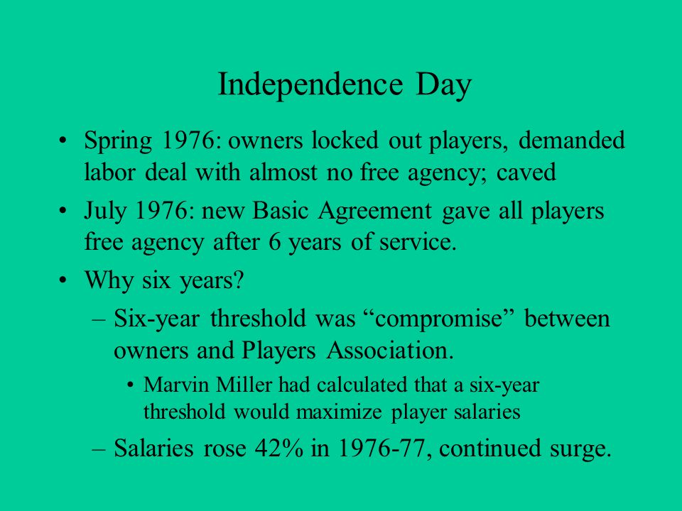 Independence Day Spring 1976: owners locked out players, demanded labor deal with almost no free agency; caved July 1976: new Basic Agreement gave all players free agency after 6 years of service.