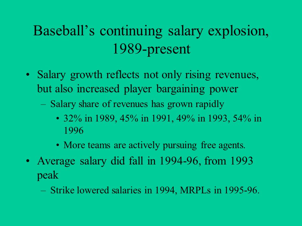 Baseball's continuing salary explosion, 1989-present Salary growth reflects not only rising revenues, but also increased player bargaining power –Salary share of revenues has grown rapidly 32% in 1989, 45% in 1991, 49% in 1993, 54% in 1996 More teams are actively pursuing free agents.