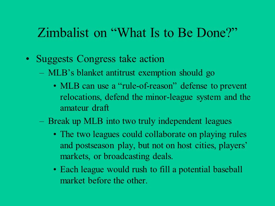 Zimbalist on What Is to Be Done Suggests Congress take action –MLB's blanket antitrust exemption should go MLB can use a rule-of-reason defense to prevent relocations, defend the minor-league system and the amateur draft –Break up MLB into two truly independent leagues The two leagues could collaborate on playing rules and postseason play, but not on host cities, players' markets, or broadcasting deals.