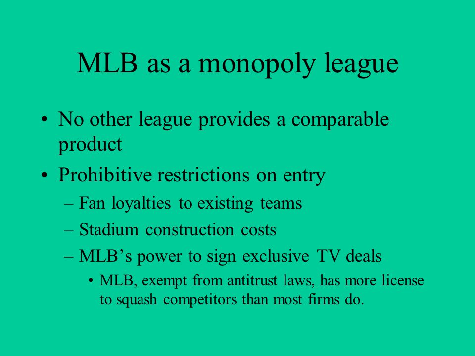 Each MLB team as a monopoly Most MLB teams have a city all to themselves –Even teams in the same city are not really substitutes Prohibitive restrictions on entry (of new teams) –Expansion is rare.
