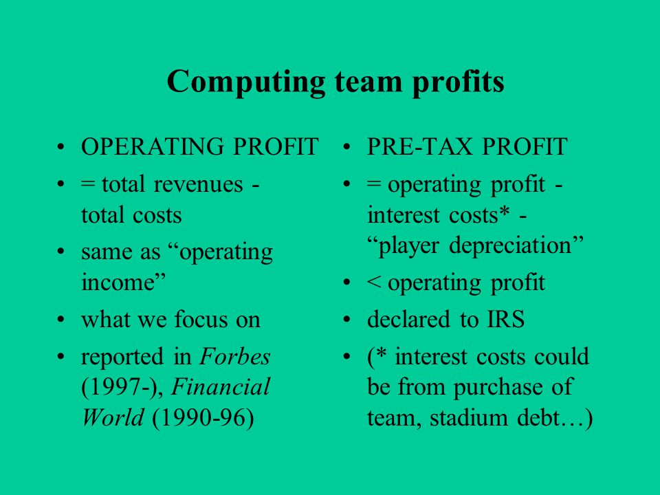 Computing team profits OPERATING PROFIT = total revenues - total costs same as operating income what we focus on reported in Forbes (1997-), Financial World (1990-96) PRE-TAX PROFIT = operating profit - interest costs* - player depreciation < operating profit declared to IRS (* interest costs could be from purchase of team, stadium debt…)