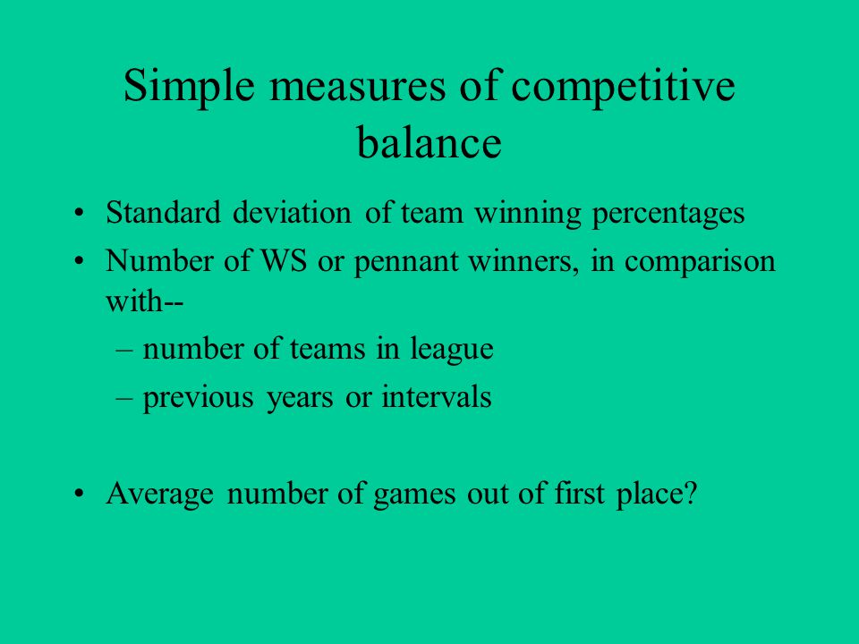 Simple measures of competitive balance Standard deviation of team winning percentages Number of WS or pennant winners, in comparison with-- –number of teams in league –previous years or intervals Average number of games out of first place