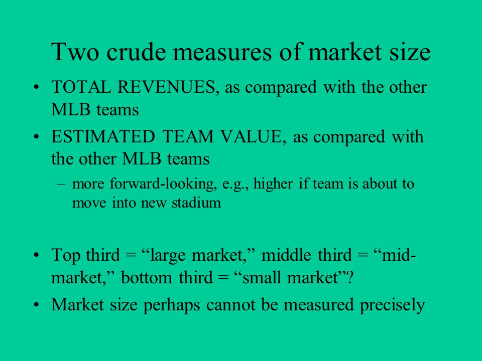 Two crude measures of market size TOTAL REVENUES, as compared with the other MLB teams ESTIMATED TEAM VALUE, as compared with the other MLB teams –more forward-looking, e.g., higher if team is about to move into new stadium Top third = large market, middle third = mid- market, bottom third = small market .