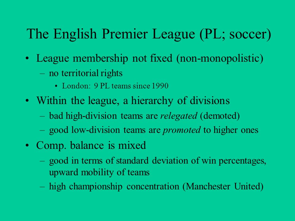 The English Premier League (PL; soccer) League membership not fixed (non-monopolistic) –no territorial rights London: 9 PL teams since 1990 Within the league, a hierarchy of divisions –bad high-division teams are relegated (demoted) –good low-division teams are promoted to higher ones Comp.