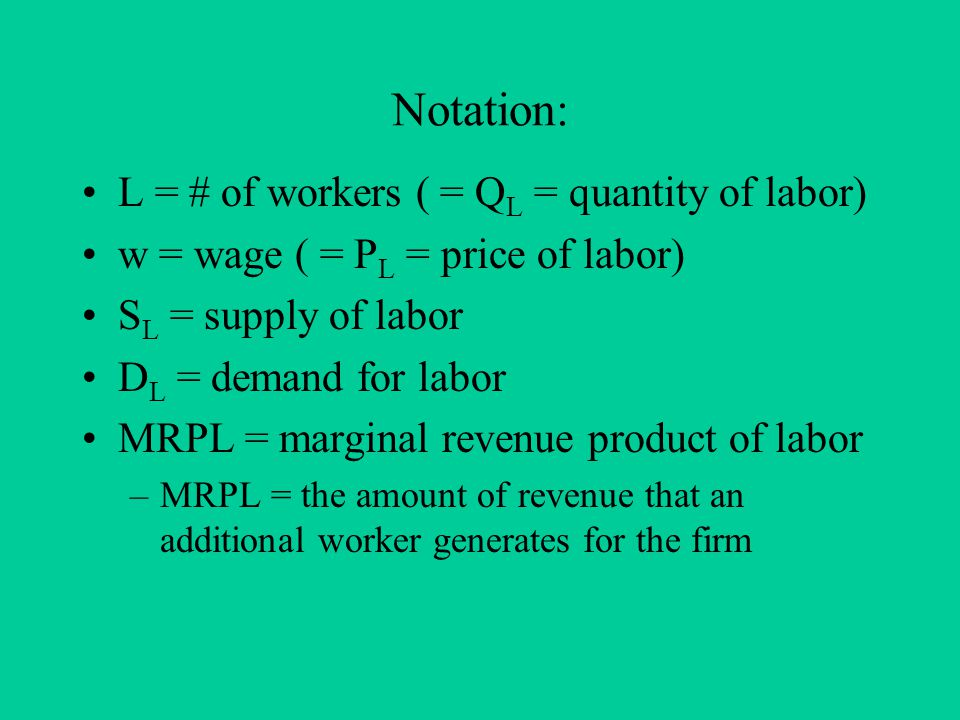 Notation: L = # of workers ( = Q L = quantity of labor) w = wage ( = P L = price of labor) S L = supply of labor D L = demand for labor MRPL = marginal revenue product of labor –MRPL = the amount of revenue that an additional worker generates for the firm