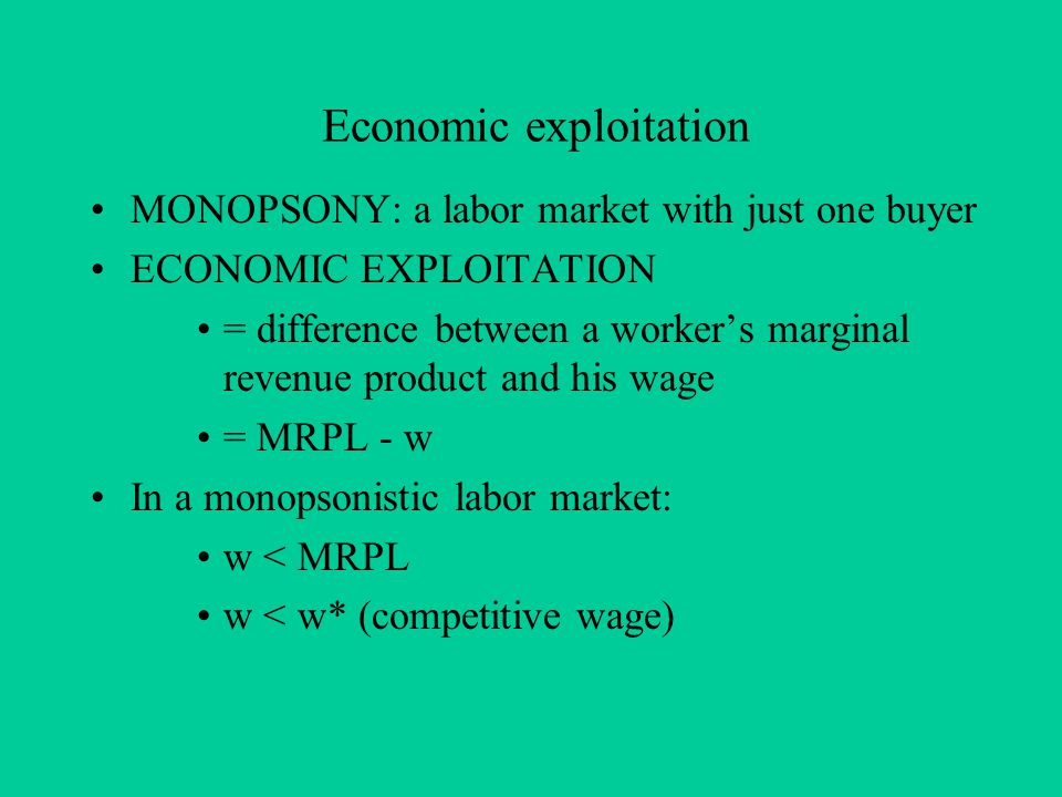 Economic exploitation MONOPSONY: a labor market with just one buyer ECONOMIC EXPLOITATION = difference between a worker's marginal revenue product and his wage = MRPL - w In a monopsonistic labor market: w < MRPL w < w* (competitive wage)