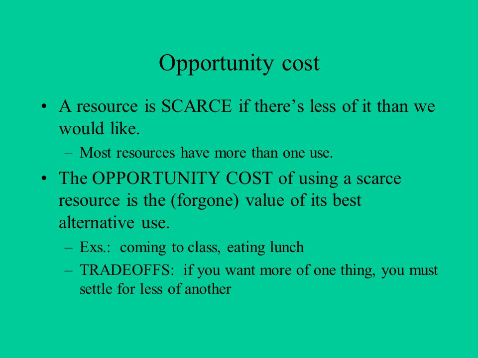 Opportunity cost A resource is SCARCE if there's less of it than we would like. –Most resources have more than one use. The OPPORTUNITY COST of using