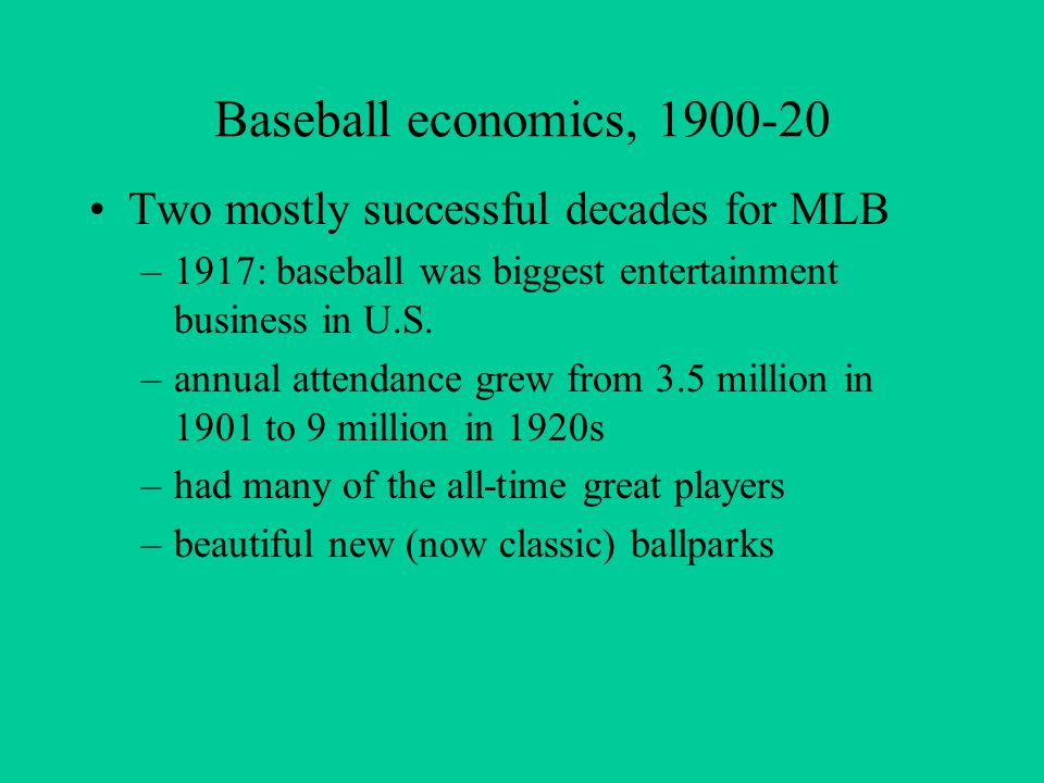 Baseball economics, 1900-20 Two mostly successful decades for MLB –1917: baseball was biggest entertainment business in U.S.