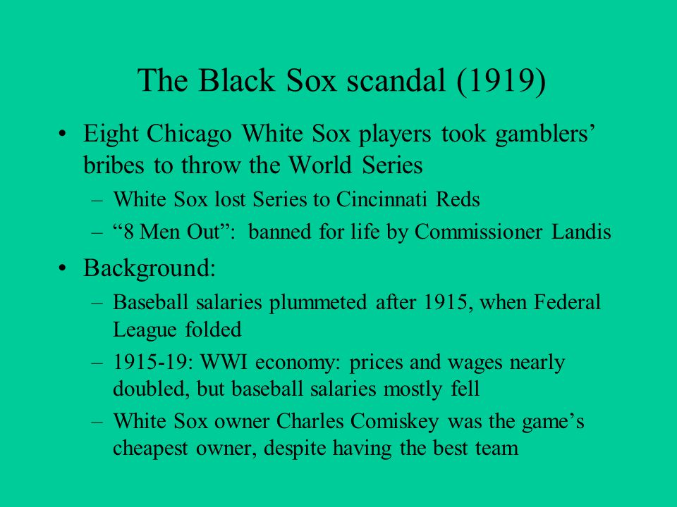 The Black Sox scandal (1919) Eight Chicago White Sox players took gamblers' bribes to throw the World Series –White Sox lost Series to Cincinnati Reds – 8 Men Out : banned for life by Commissioner Landis Background: –Baseball salaries plummeted after 1915, when Federal League folded –1915-19: WWI economy: prices and wages nearly doubled, but baseball salaries mostly fell –White Sox owner Charles Comiskey was the game's cheapest owner, despite having the best team