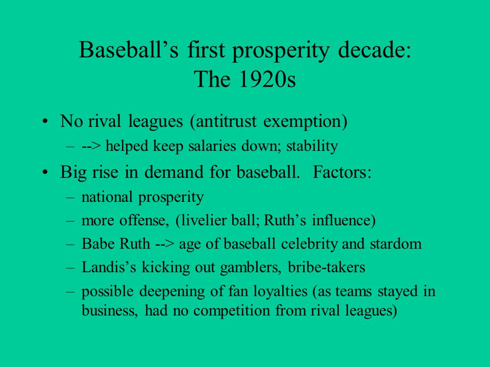 Baseball's first prosperity decade: The 1920s No rival leagues (antitrust exemption) –--> helped keep salaries down; stability Big rise in demand for baseball.