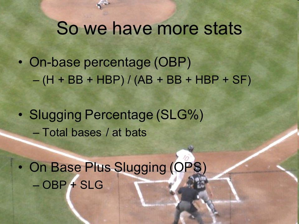 So we have more stats On-base percentage (OBP) –(H + BB + HBP) / (AB + BB + HBP + SF) Slugging Percentage (SLG%) –Total bases / at bats On Base Plus S