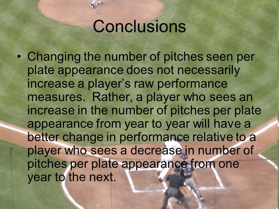 Conclusions Changing the number of pitches seen per plate appearance does not necessarily increase a player's raw performance measures. Rather, a play