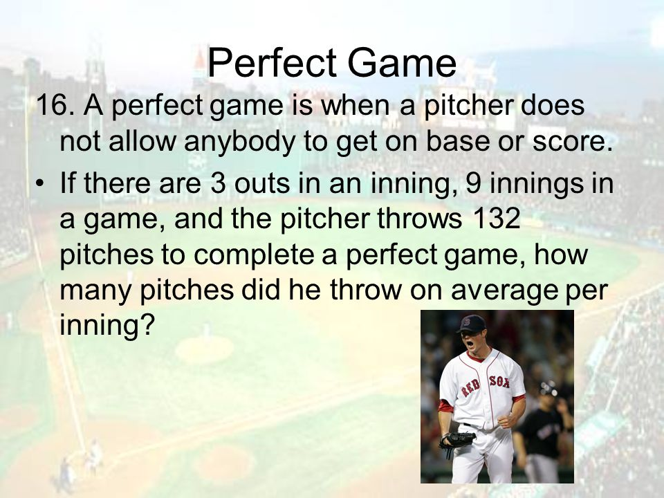 Perfect Game 16. A perfect game is when a pitcher does not allow anybody to get on base or score. If there are 3 outs in an inning, 9 innings in a gam