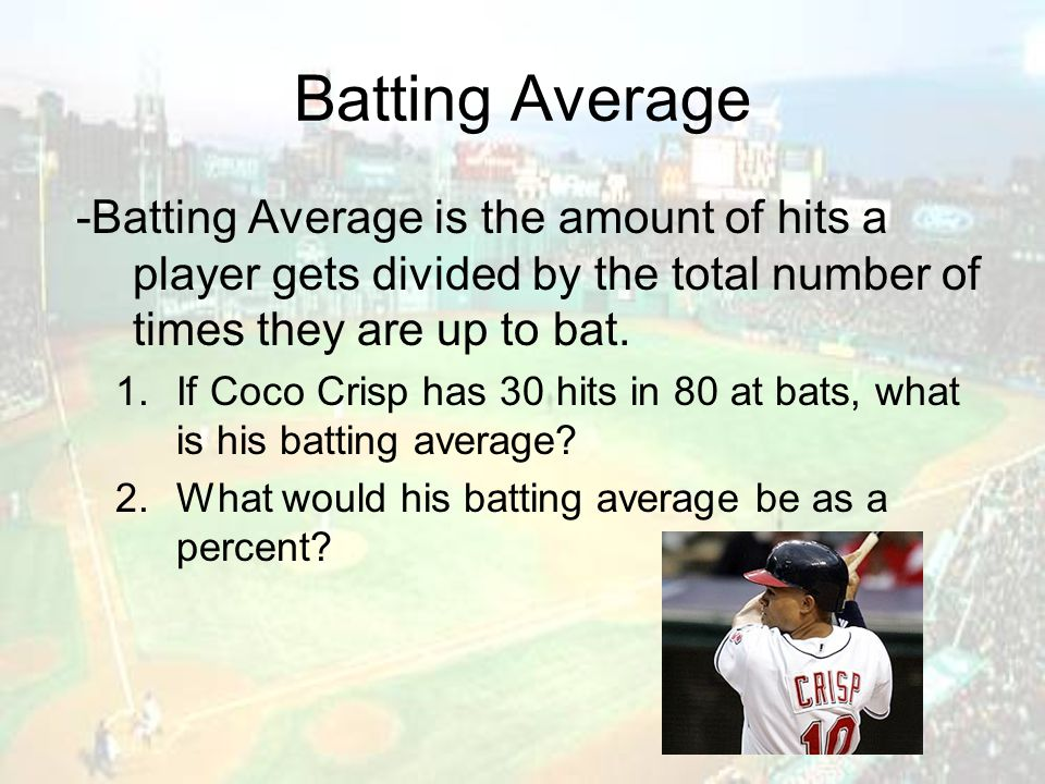 Batting Average -Batting Average is the amount of hits a player gets divided by the total number of times they are up to bat. 1.If Coco Crisp has 30 h