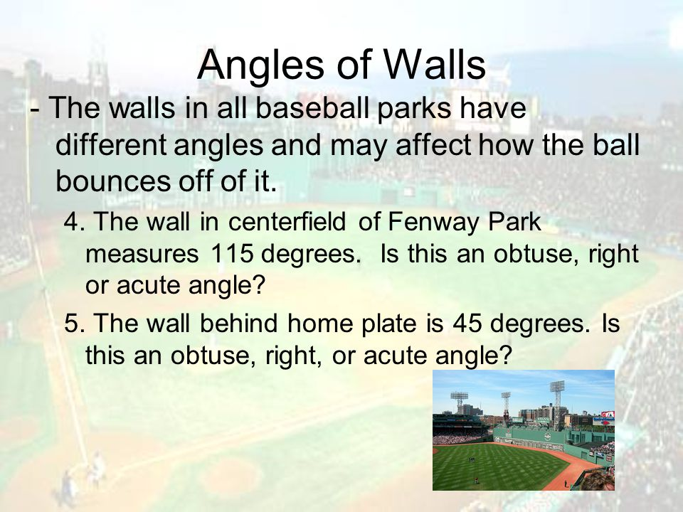 Angles of Walls - The walls in all baseball parks have different angles and may affect how the ball bounces off of it. 4. The wall in centerfield of F