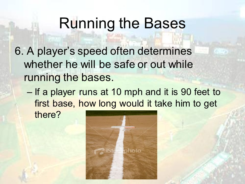 Running the Bases 6. A player's speed often determines whether he will be safe or out while running the bases. –If a player runs at 10 mph and it is 9