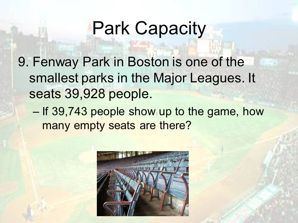 Park Capacity 9. Fenway Park in Boston is one of the smallest parks in the Major Leagues. It seats 39,928 people. –If 39,743 people show up to the gam