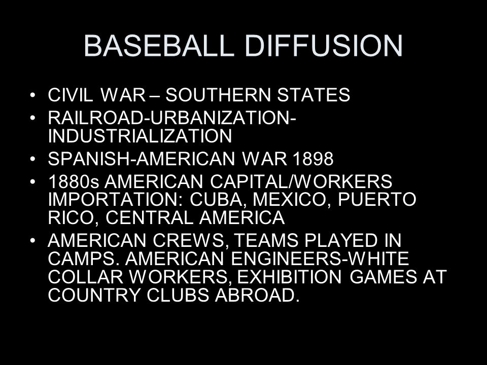BASEBALL DIFFUSION CIVIL WAR – SOUTHERN STATES RAILROAD-URBANIZATION- INDUSTRIALIZATION SPANISH-AMERICAN WAR 1898 1880s AMERICAN CAPITAL/WORKERS IMPORTATION: CUBA, MEXICO, PUERTO RICO, CENTRAL AMERICA AMERICAN CREWS, TEAMS PLAYED IN CAMPS.