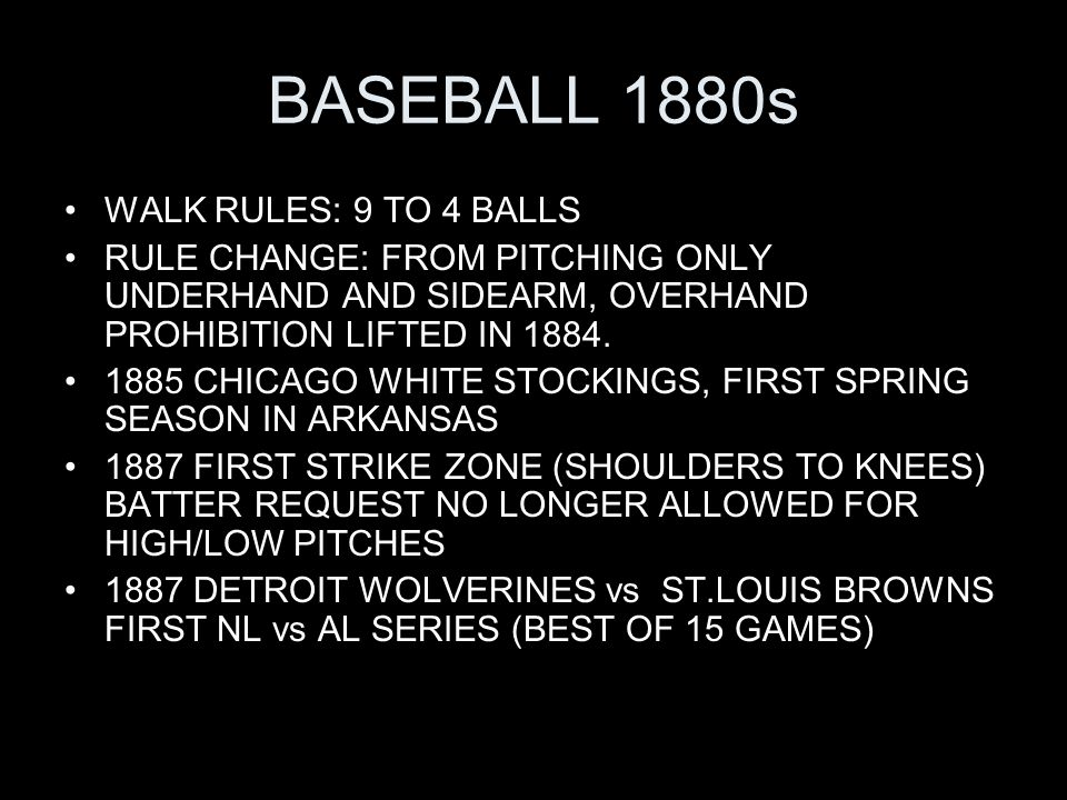 BASEBALL 1880s WALK RULES: 9 TO 4 BALLS RULE CHANGE: FROM PITCHING ONLY UNDERHAND AND SIDEARM, OVERHAND PROHIBITION LIFTED IN 1884.