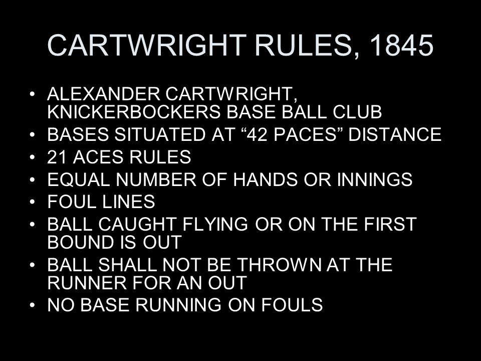 CARTWRIGHT RULES, 1845 ALEXANDER CARTWRIGHT, KNICKERBOCKERS BASE BALL CLUB BASES SITUATED AT 42 PACES DISTANCE 21 ACES RULES EQUAL NUMBER OF HANDS OR INNINGS FOUL LINES BALL CAUGHT FLYING OR ON THE FIRST BOUND IS OUT BALL SHALL NOT BE THROWN AT THE RUNNER FOR AN OUT NO BASE RUNNING ON FOULS
