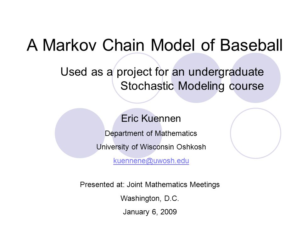 A Markov Chain Model of Baseball Used as a project for an undergraduate Stochastic Modeling course Eric Kuennen Department of Mathematics University o