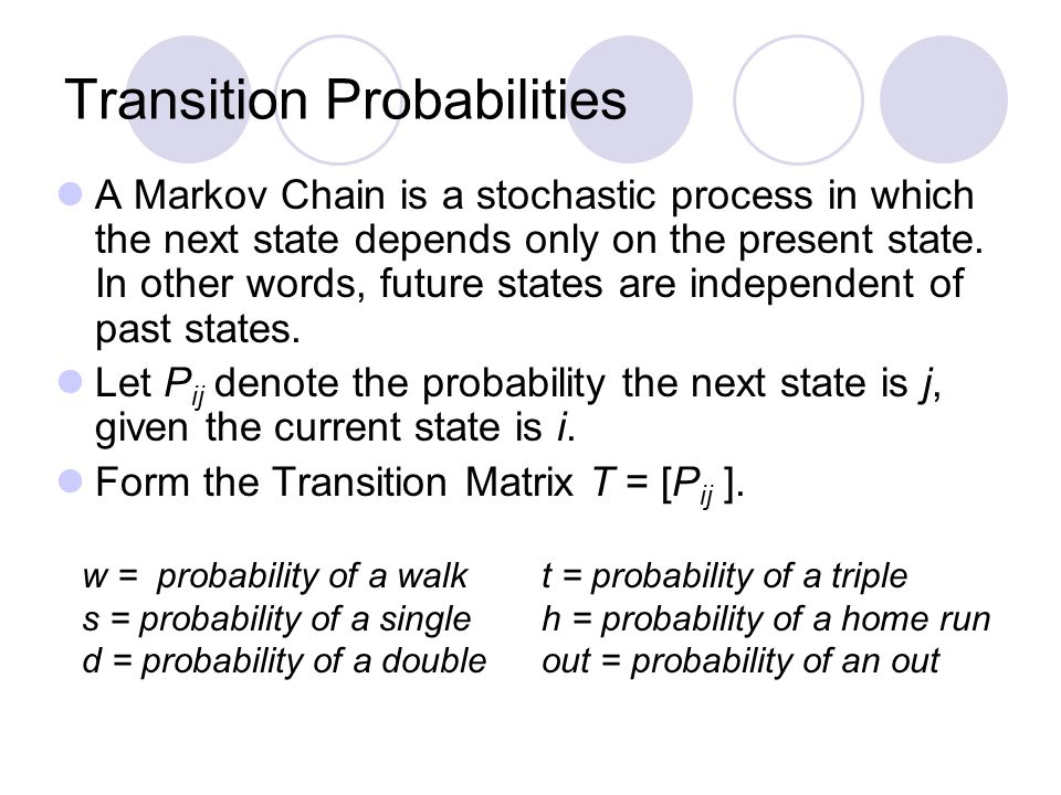 Transition Probabilities A Markov Chain is a stochastic process in which the next state depends only on the present state. In other words, future stat