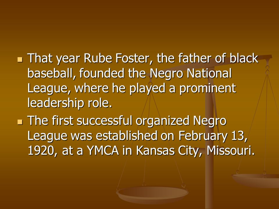 That year Rube Foster, the father of black baseball, founded the Negro National League, where he played a prominent leadership role.