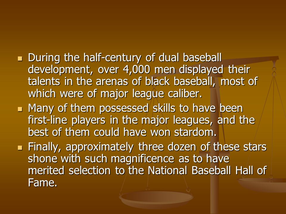 During the half-century of dual baseball development, over 4,000 men displayed their talents in the arenas of black baseball, most of which were of major league caliber.