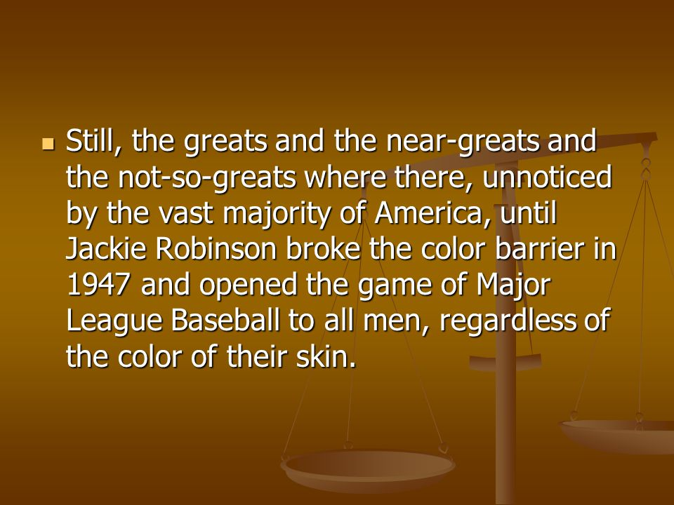 Still, the greats and the near-greats and the not-so-greats where there, unnoticed by the vast majority of America, until Jackie Robinson broke the color barrier in 1947 and opened the game of Major League Baseball to all men, regardless of the color of their skin.