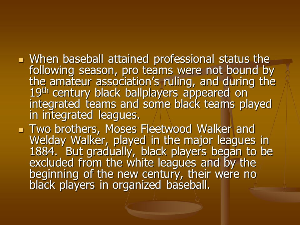 When baseball attained professional status the following season, pro teams were not bound by the amateur association's ruling, and during the 19 th century black ballplayers appeared on integrated teams and some black teams played in integrated leagues.